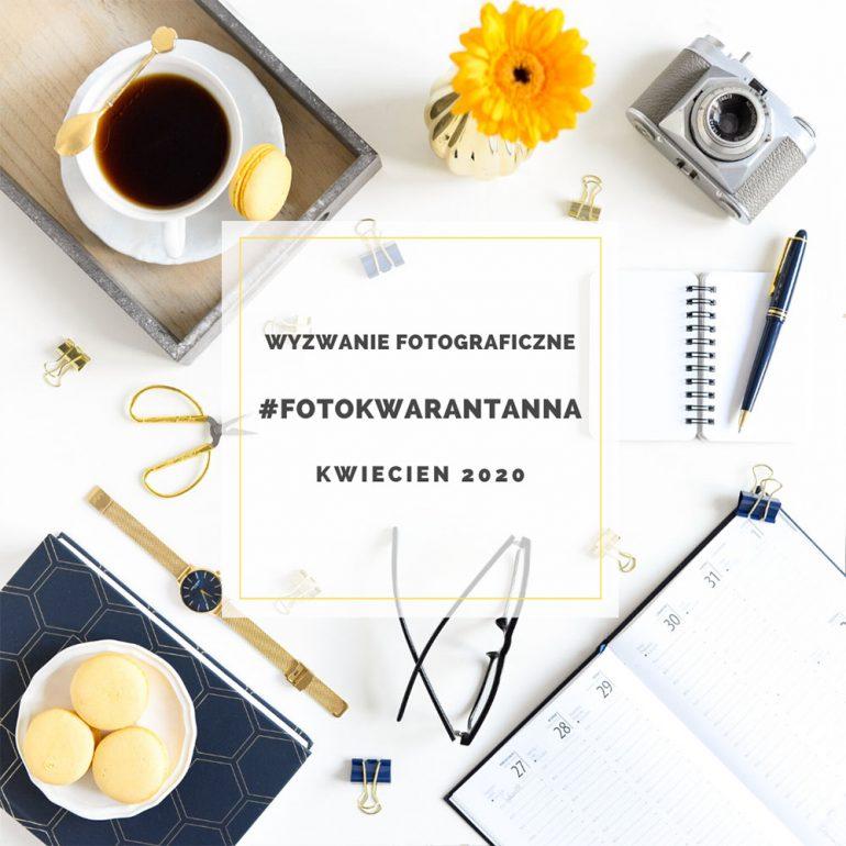 Wyzwanie fotograficzne – FOTOKWARANTANNA – kwiecień 2020