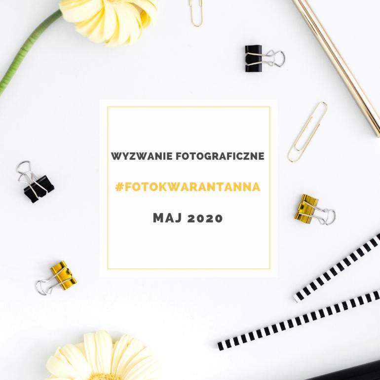 Wyzwanie fotograficzne – FOTOKWARANTANNA – maj 2020