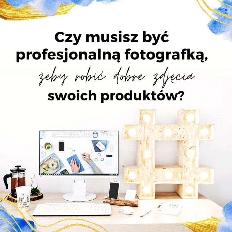 Czy musisz być profesjonalnym fotografem, żeby robić dobre zdjęcia swoich produktów?