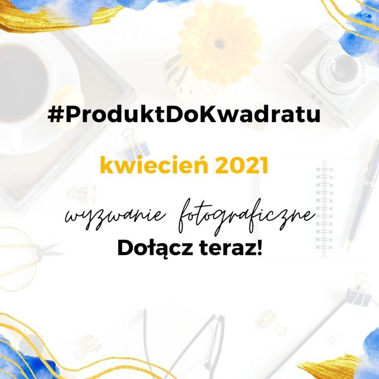 Wyzwanie fotograficzne ProduktDoKwadratu – kwiecień 2021